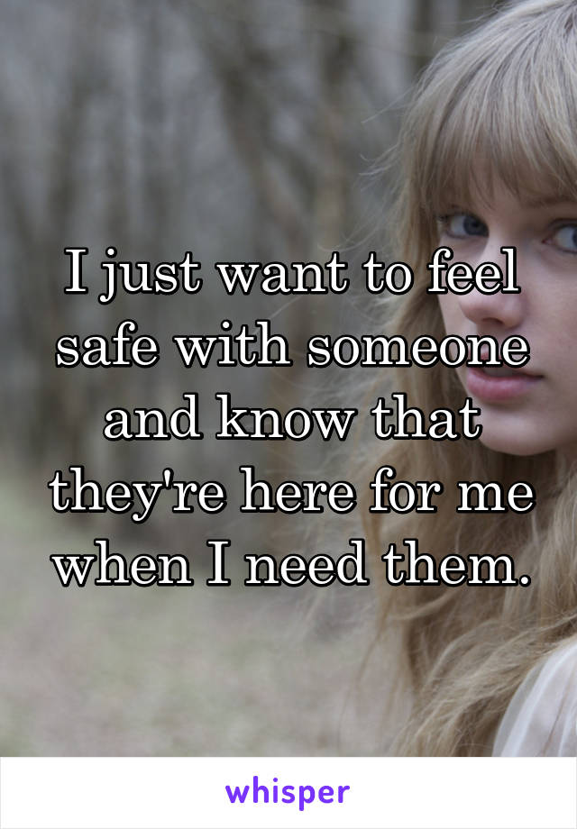 I just want to feel safe with someone and know that they're here for me when I need them.