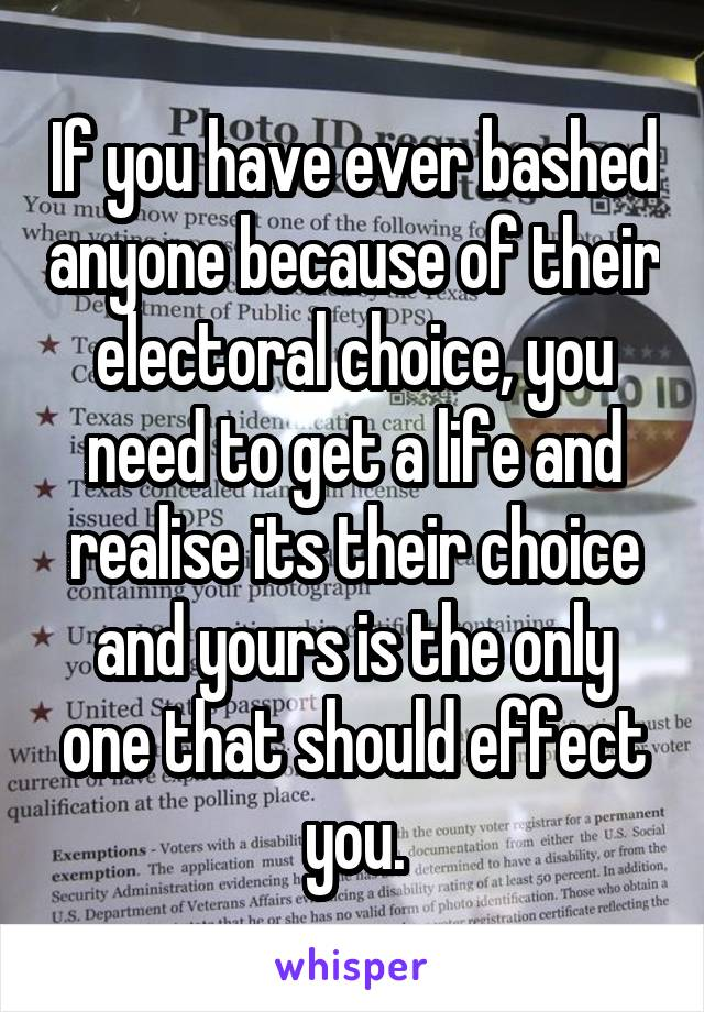 If you have ever bashed anyone because of their electoral choice, you need to get a life and realise its their choice and yours is the only one that should effect you.