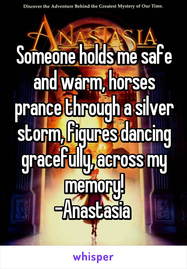 Someone holds me safe and warm, horses prance through a silver storm, figures dancing gracefully, across my memory! -Anastasia