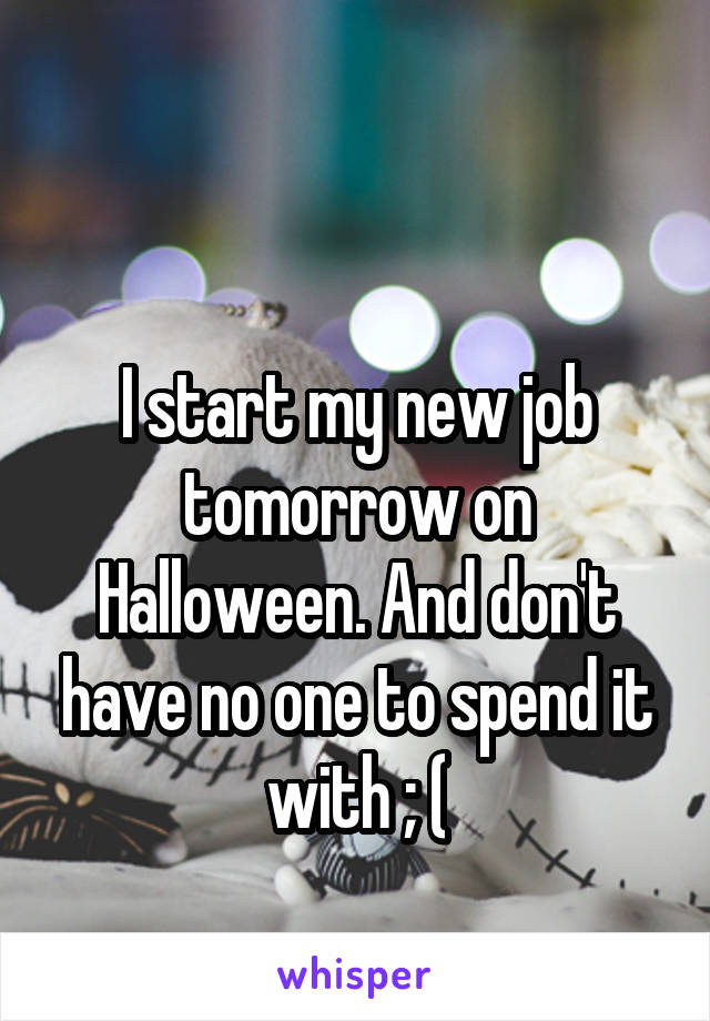 I start my new job tomorrow on Halloween. And don't have no one to spend it with ; (