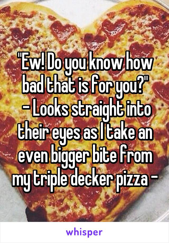 """""""Ew! Do you know how bad that is for you?""""  - Looks straight into their eyes as I take an even bigger bite from my triple decker pizza -"""