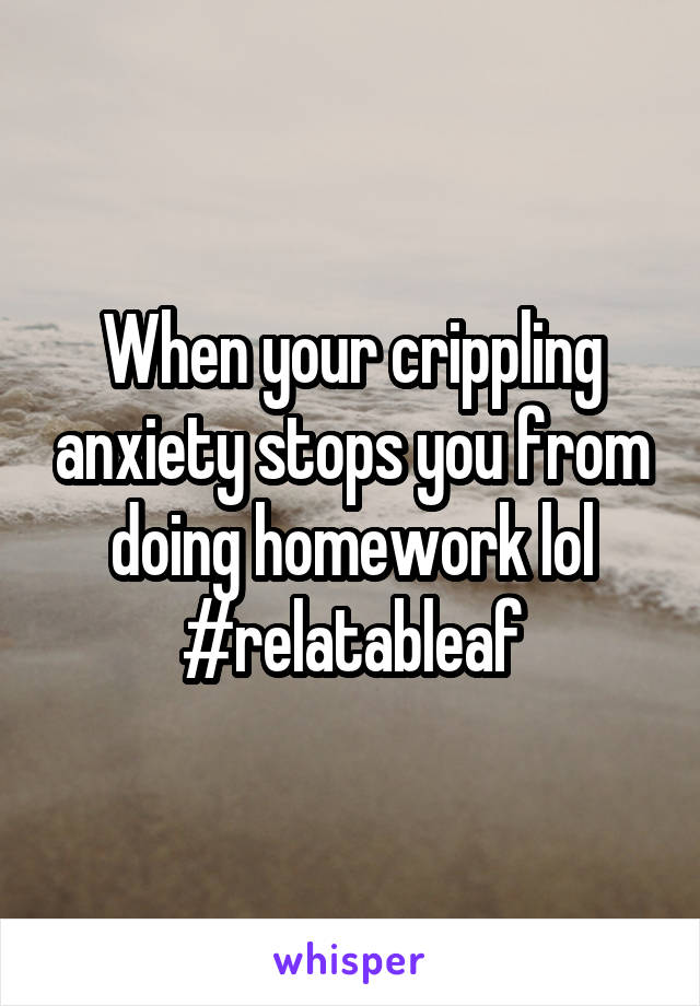 When your crippling anxiety stops you from doing homework lol #relatableaf