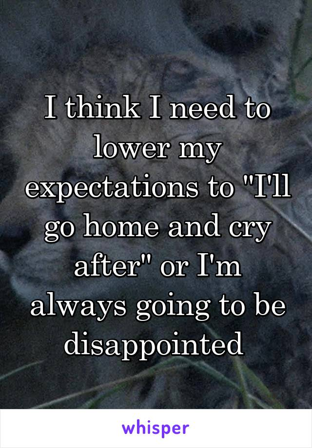 "I think I need to lower my expectations to ""I'll go home and cry after"" or I'm always going to be disappointed"