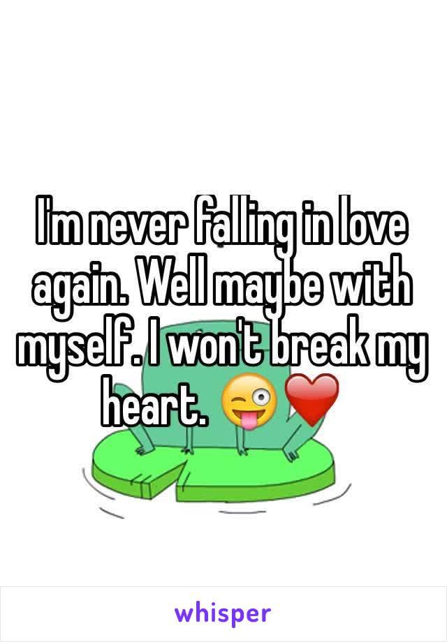 I'm never falling in love again. Well maybe with myself. I won't break my heart. 😜❤️