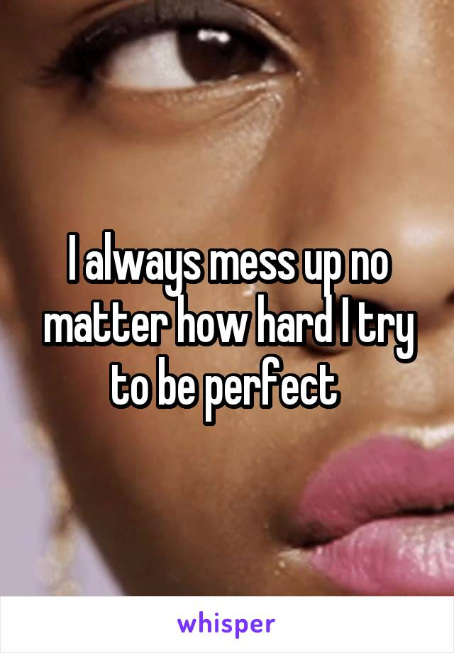 I always mess up no matter how hard I try to be perfect