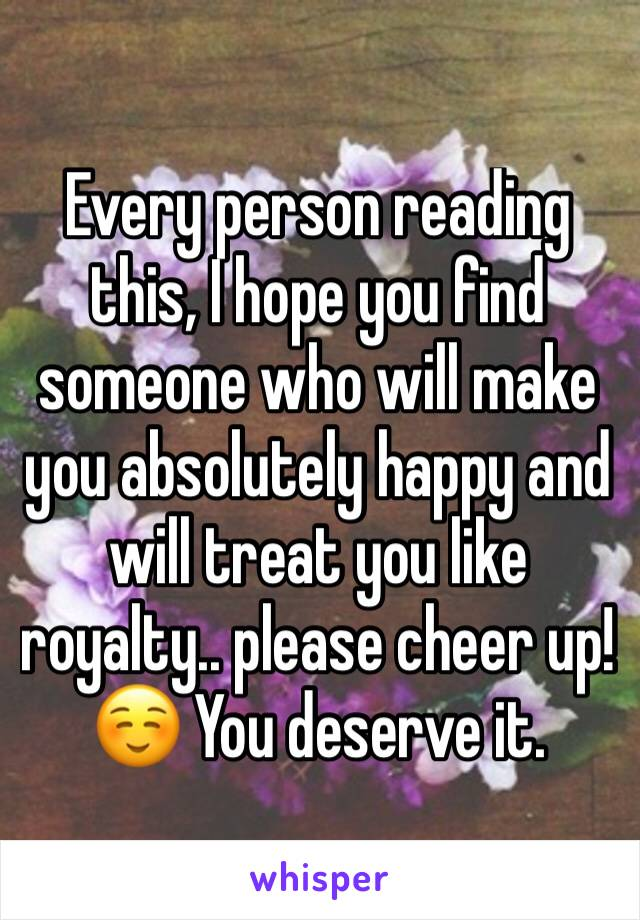 Every person reading this, I hope you find someone who will make you absolutely happy and will treat you like royalty.. please cheer up! ☺️ You deserve it.