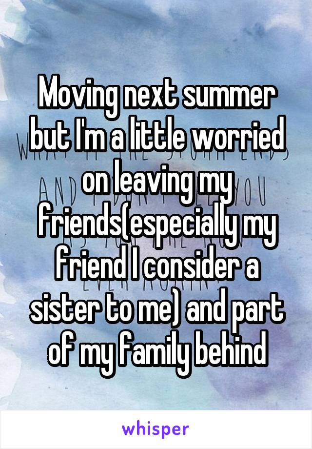 Moving next summer but I'm a little worried on leaving my friends(especially my friend I consider a sister to me) and part of my family behind