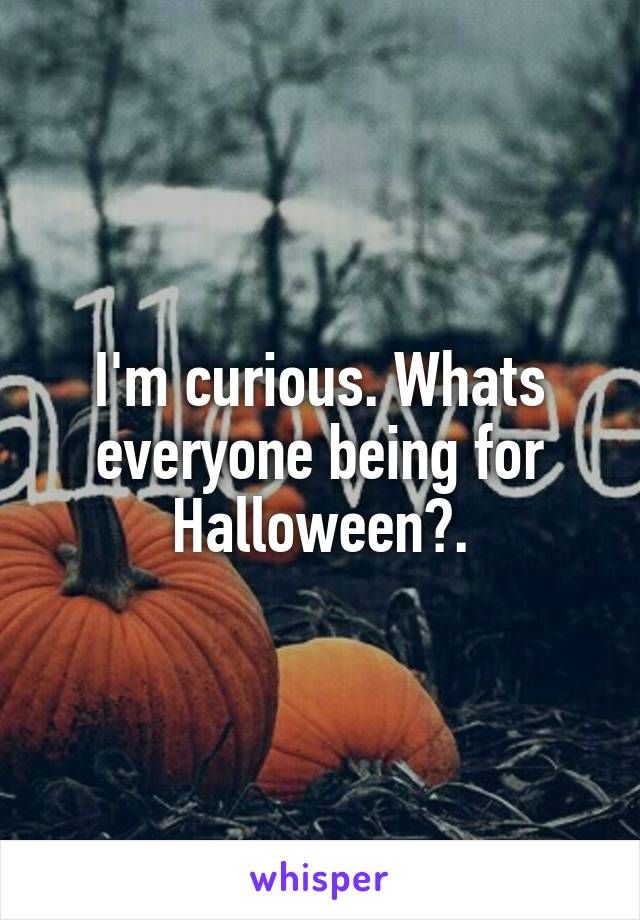 I'm curious. Whats everyone being for Halloween?.