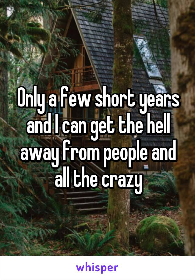 Only a few short years and I can get the hell away from people and all the crazy