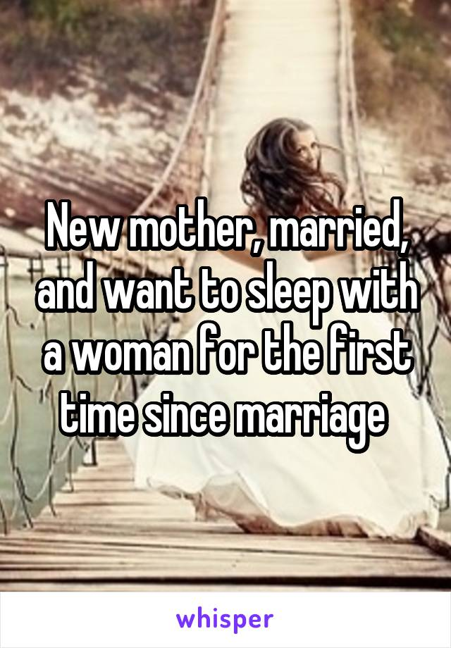 New mother, married, and want to sleep with a woman for the first time since marriage