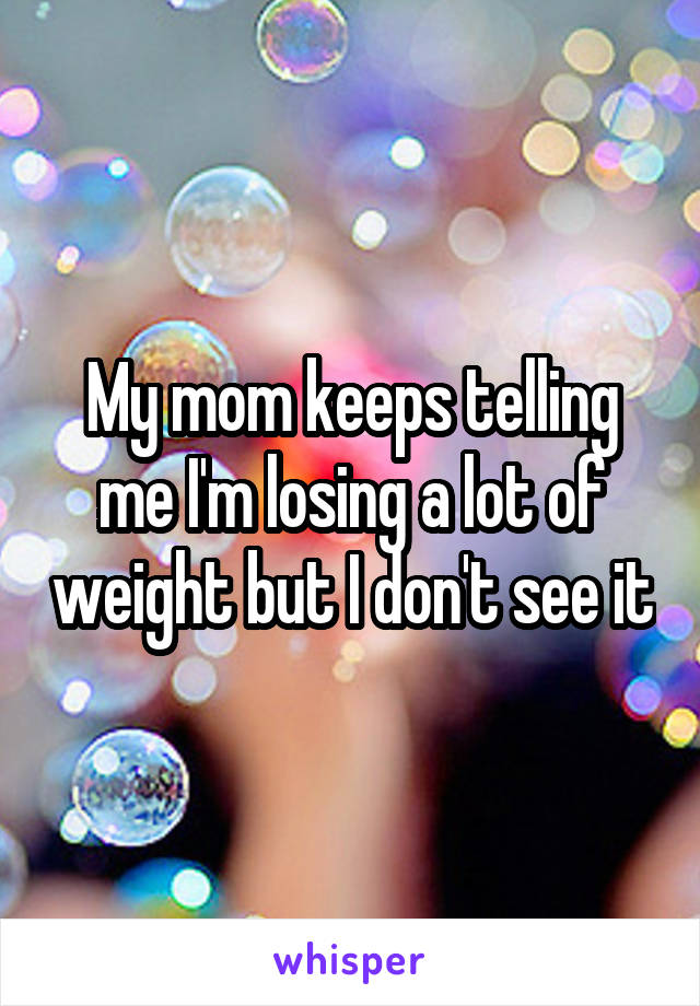 My mom keeps telling me I'm losing a lot of weight but I don't see it