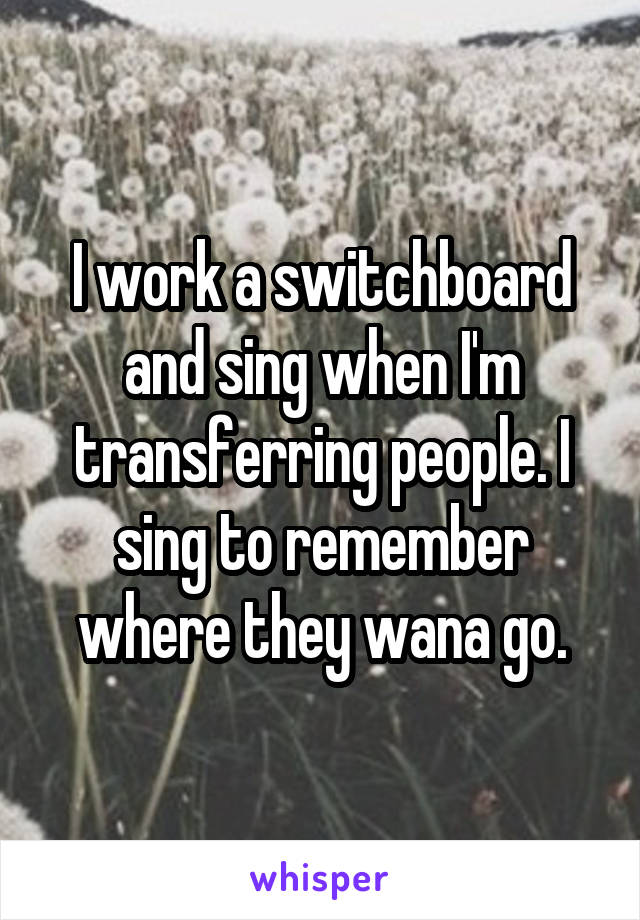 I work a switchboard and sing when I'm transferring people. I sing to remember where they wana go.