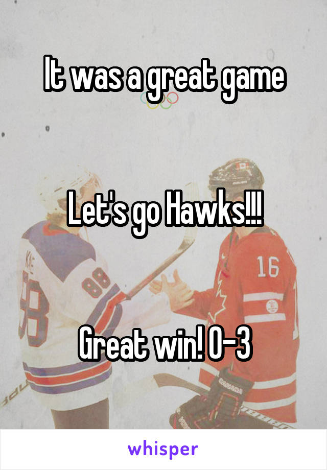 It was a great game   Let's go Hawks!!!   Great win! 0-3