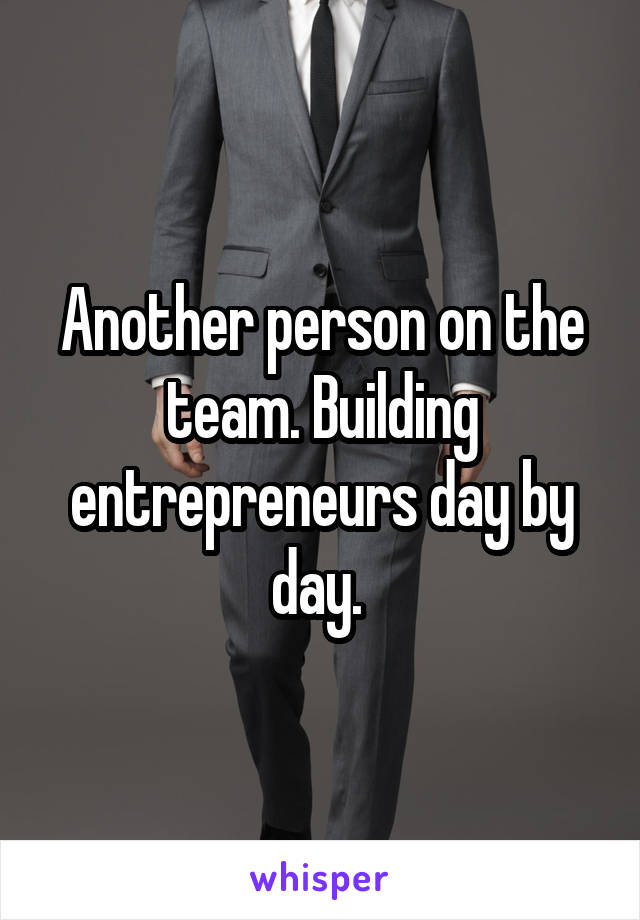 Another person on the team. Building entrepreneurs day by day.