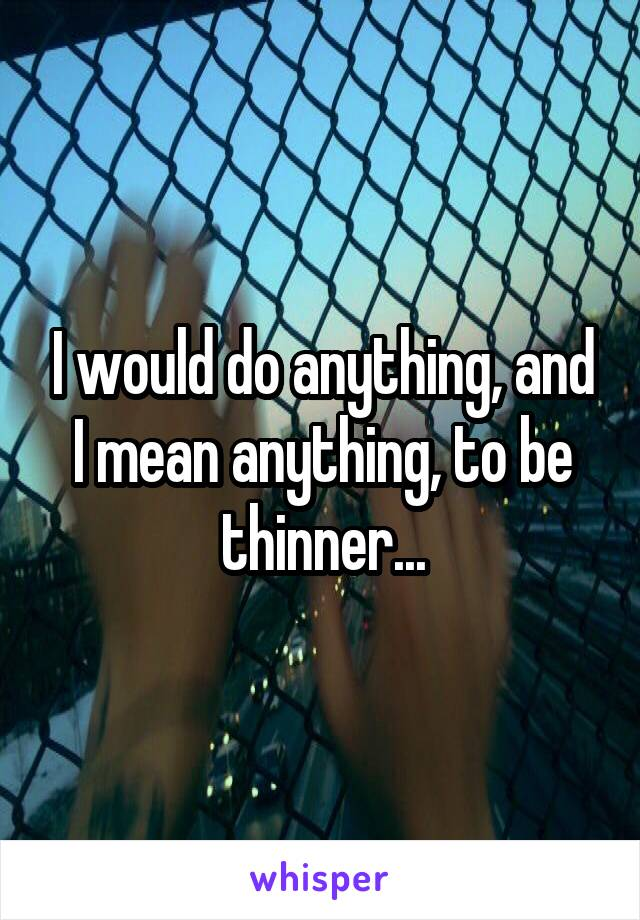 I would do anything, and I mean anything, to be thinner...