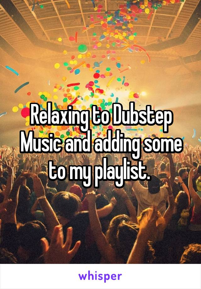 Relaxing to Dubstep Music and adding some to my playlist.