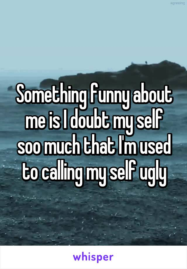 Something funny about me is I doubt my self soo much that I'm used to calling my self ugly