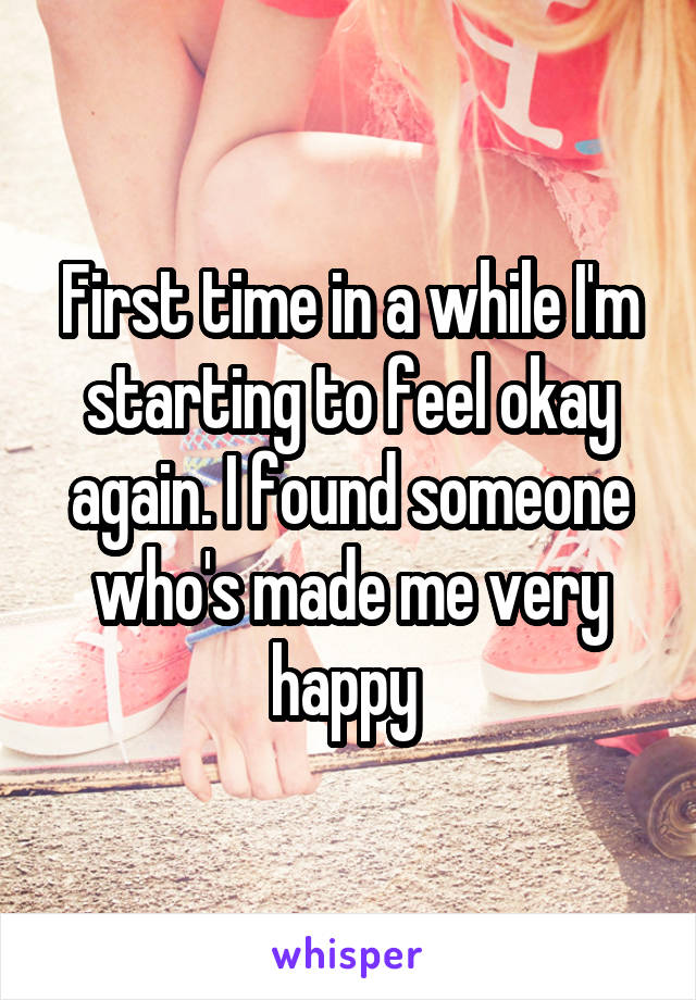 First time in a while I'm starting to feel okay again. I found someone who's made me very happy