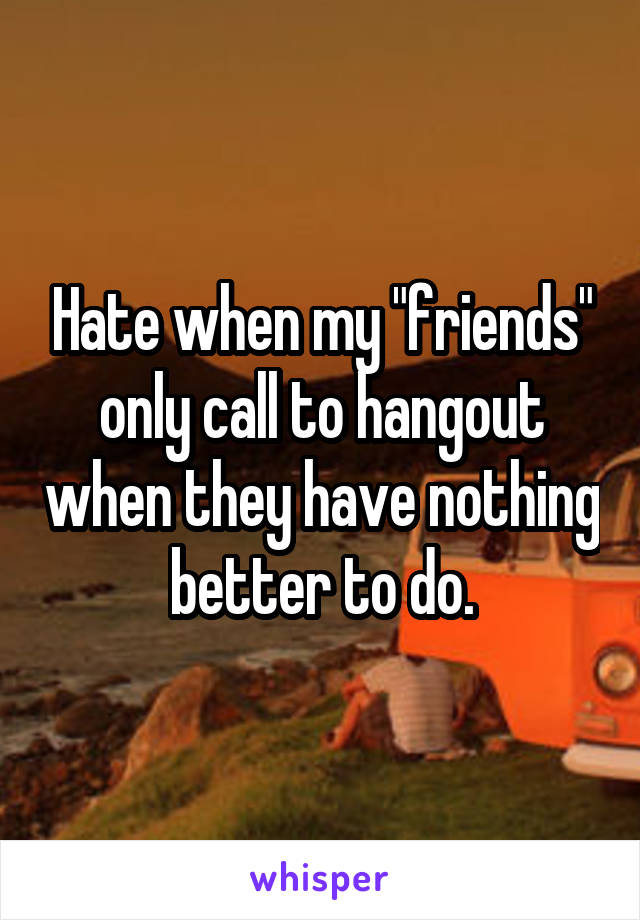 "Hate when my ""friends"" only call to hangout when they have nothing better to do."
