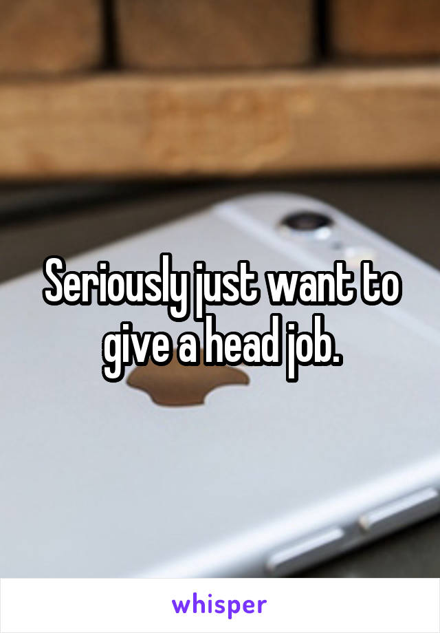 Seriously just want to give a head job.