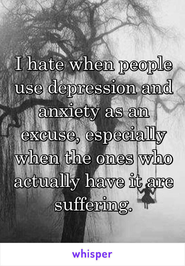 I hate when people use depression and anxiety as an excuse, especially when the ones who actually have it are suffering.