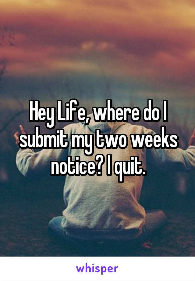 Hey Life, where do I submit my two weeks notice? I quit.