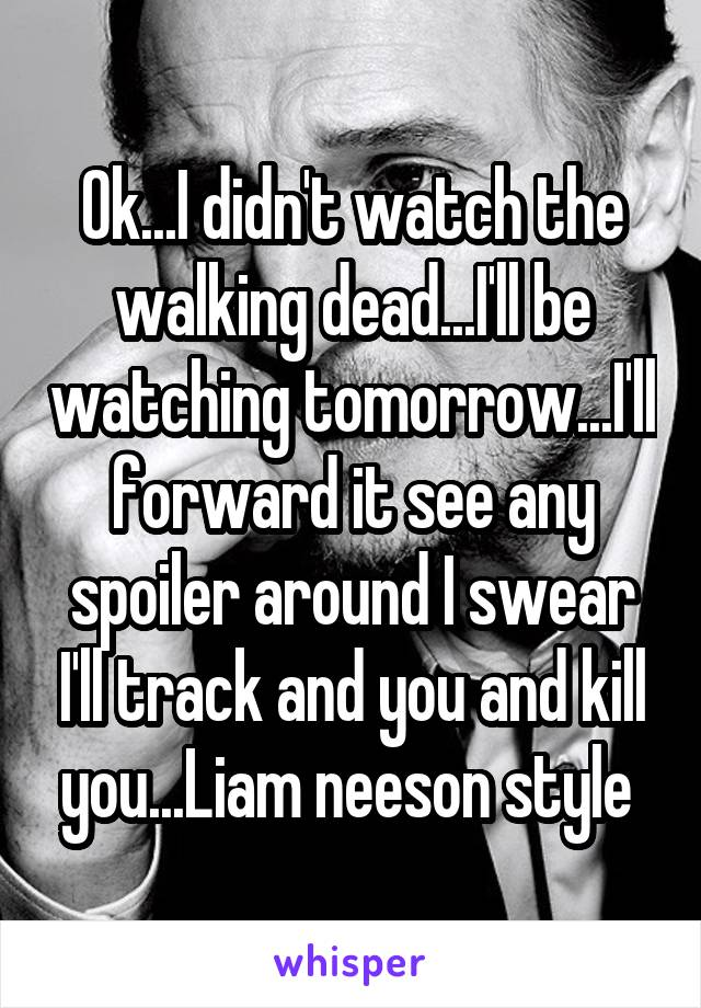 Ok...I didn't watch the walking dead...I'll be watching tomorrow...I'll forward it see any spoiler around I swear I'll track and you and kill you...Liam neeson style