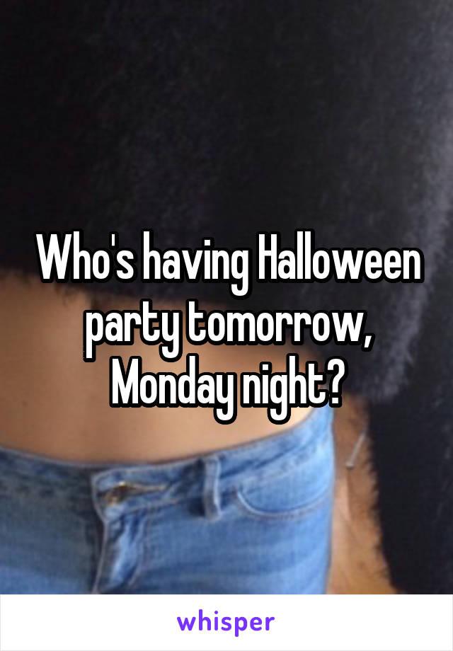 Who's having Halloween party tomorrow, Monday night?
