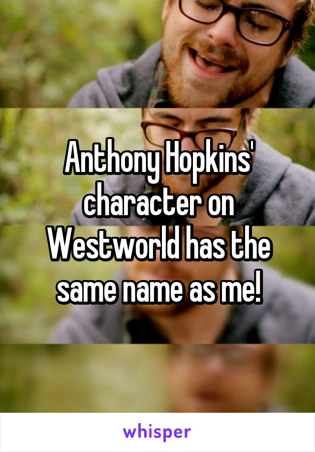 Anthony Hopkins' character on Westworld has the same name as me!
