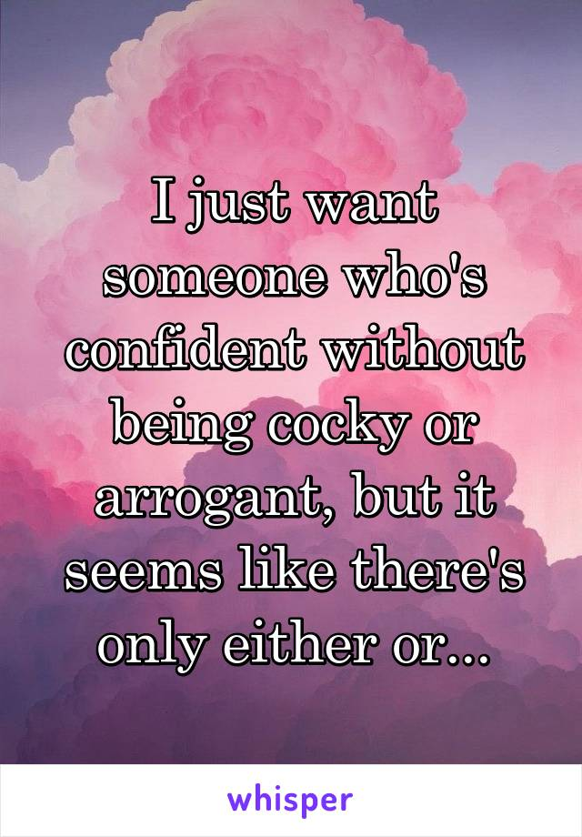 I just want someone who's confident without being cocky or arrogant, but it seems like there's only either or...