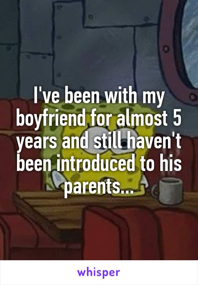I've been with my boyfriend for almost 5 years and still haven't been introduced to his parents...