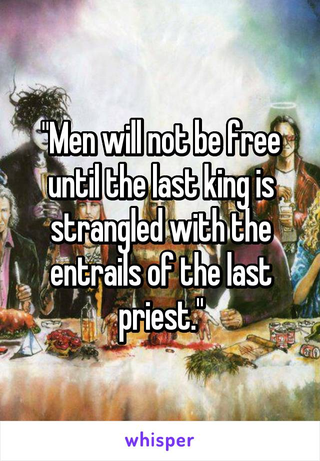 """""""Men will not be free until the last king is strangled with the entrails of the last priest."""""""