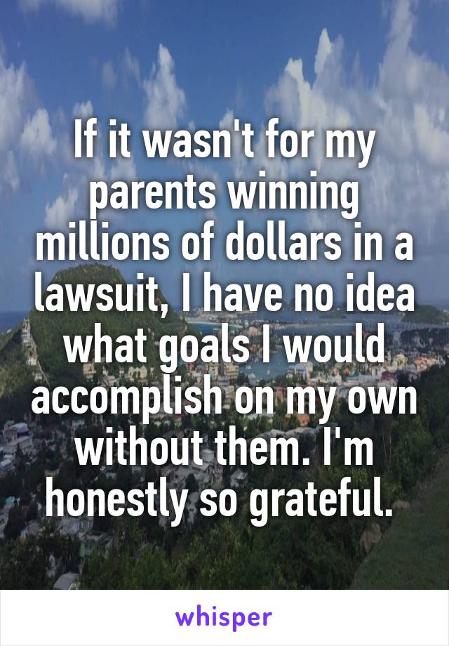 If it wasn't for my parents winning millions of dollars in a lawsuit, I have no idea what goals I would accomplish on my own without them. I'm honestly so grateful.