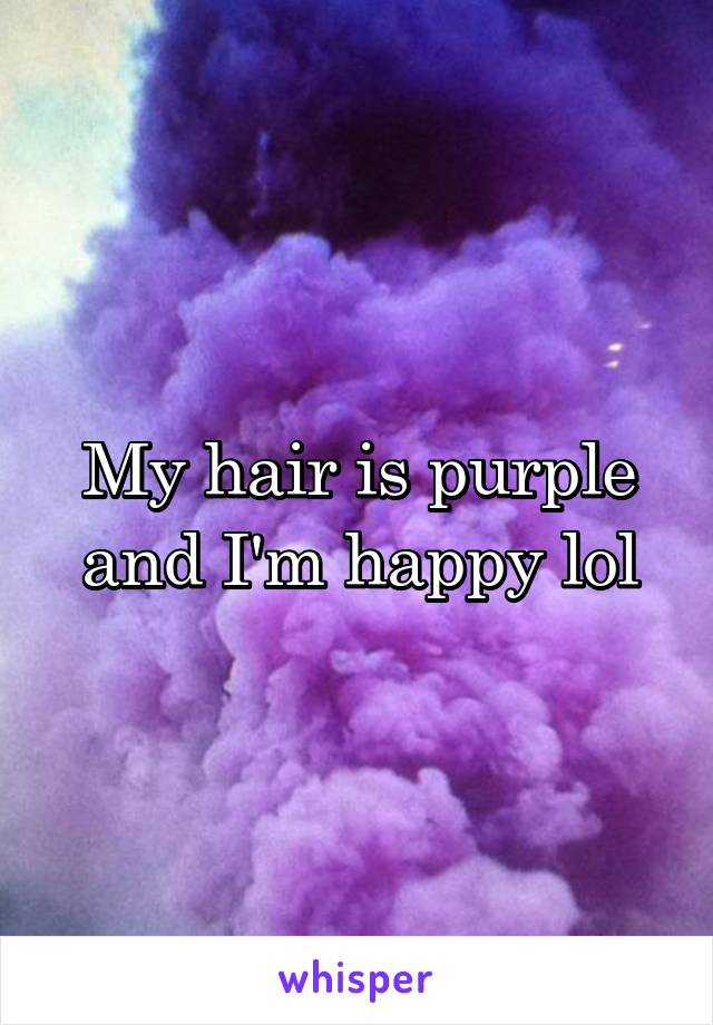 My hair is purple and I'm happy lol