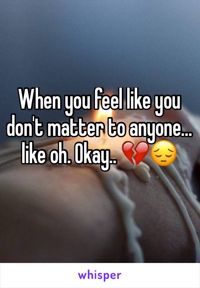 When you feel like you don't matter to anyone... like oh. Okay.. 💔😔