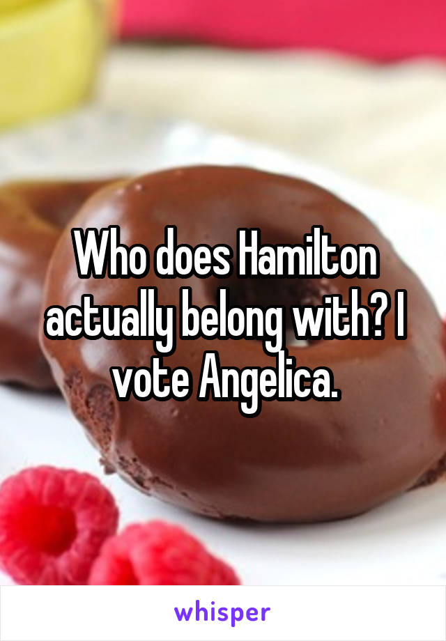 Who does Hamilton actually belong with? I vote Angelica.