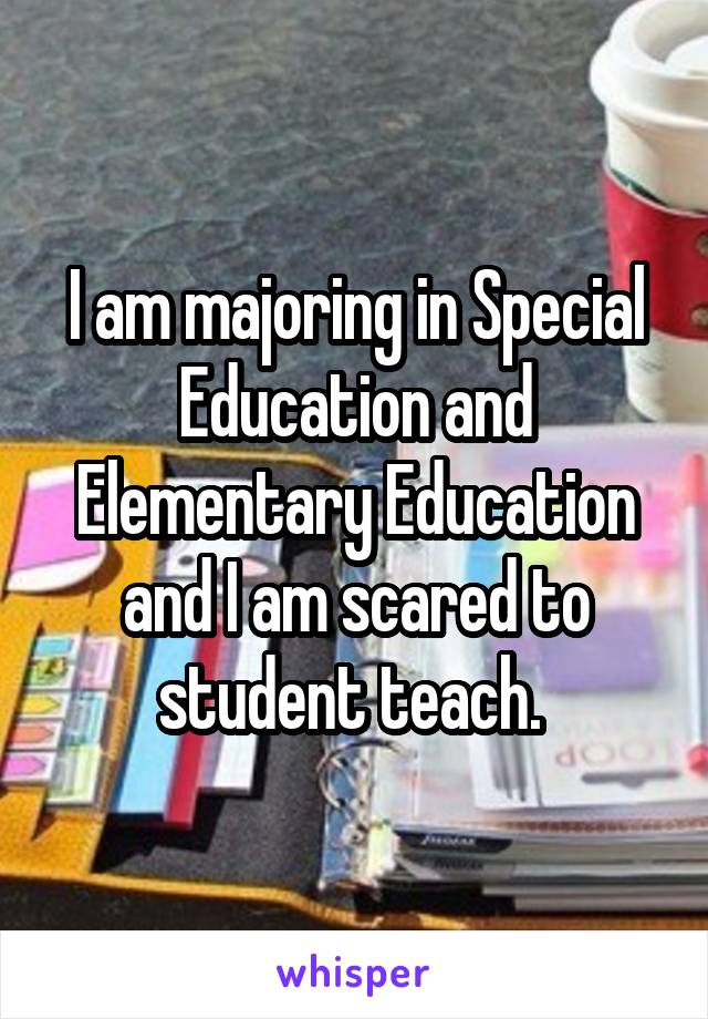 I am majoring in Special Education and Elementary Education and I am scared to student teach.