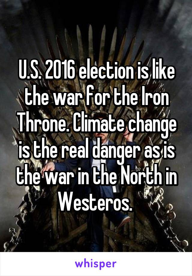 U.S. 2016 election is like the war for the Iron Throne. Climate change is the real danger as is the war in the North in Westeros.