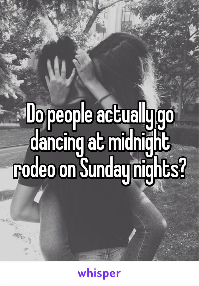 Do people actually go dancing at midnight rodeo on Sunday nights?