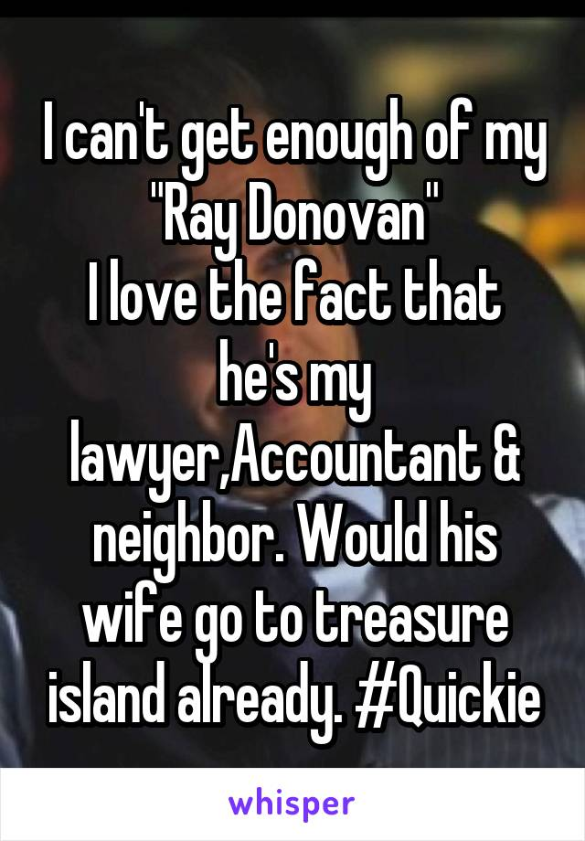 "I can't get enough of my ""Ray Donovan"" I love the fact that he's my lawyer,Accountant & neighbor. Would his wife go to treasure island already. #Quickie"