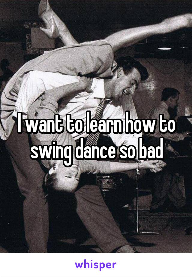 I want to learn how to swing dance so bad