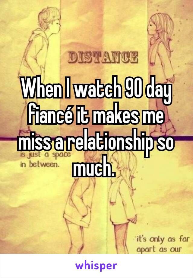 When I watch 90 day fiancé it makes me miss a relationship so much.