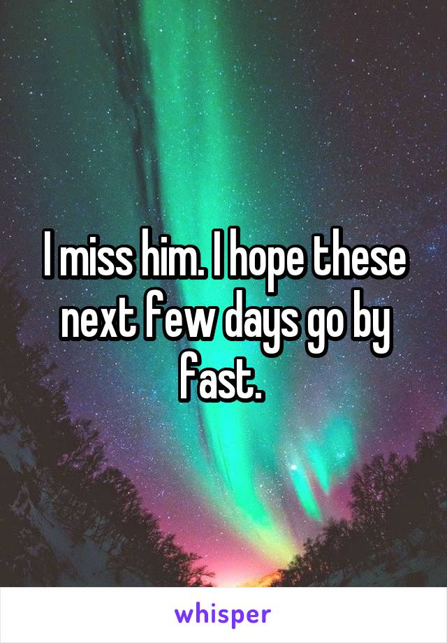 I miss him. I hope these next few days go by fast.