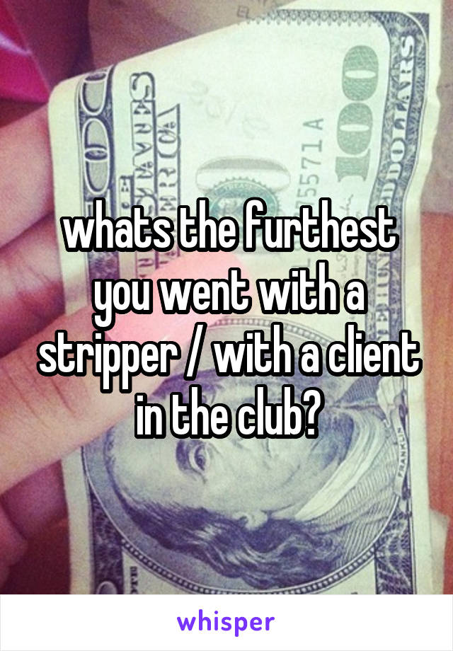 whats the furthest you went with a stripper / with a client in the club?