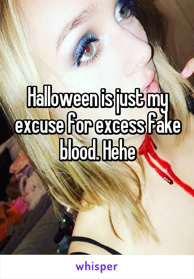 Halloween is just my excuse for excess fake blood. Hehe