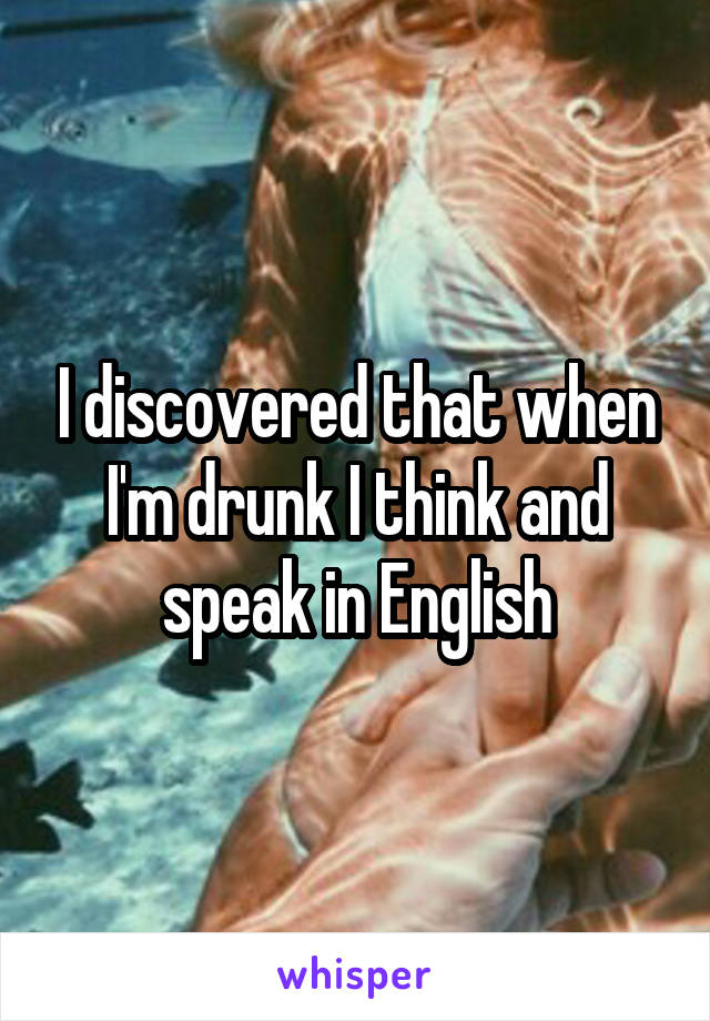 I discovered that when I'm drunk I think and speak in English