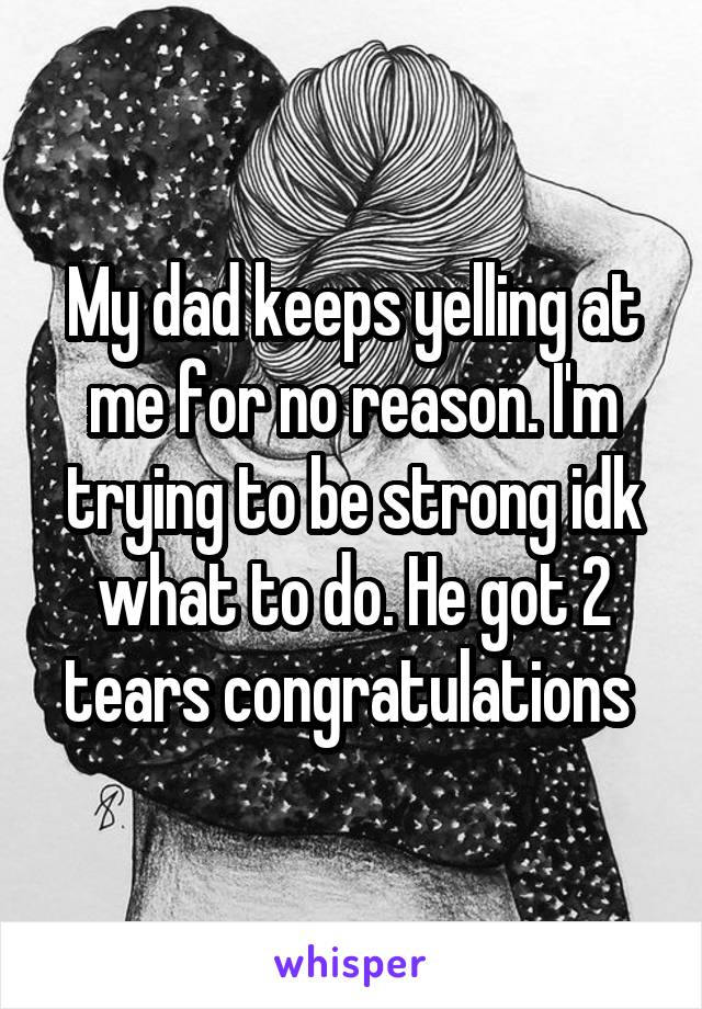 My dad keeps yelling at me for no reason. I'm trying to be strong idk what to do. He got 2 tears congratulations