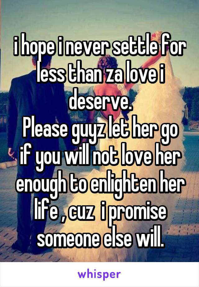 i hope i never settle for less than za love i deserve. Please guyz let her go if you will not love her enough to enlighten her life , cuz  i promise someone else will.