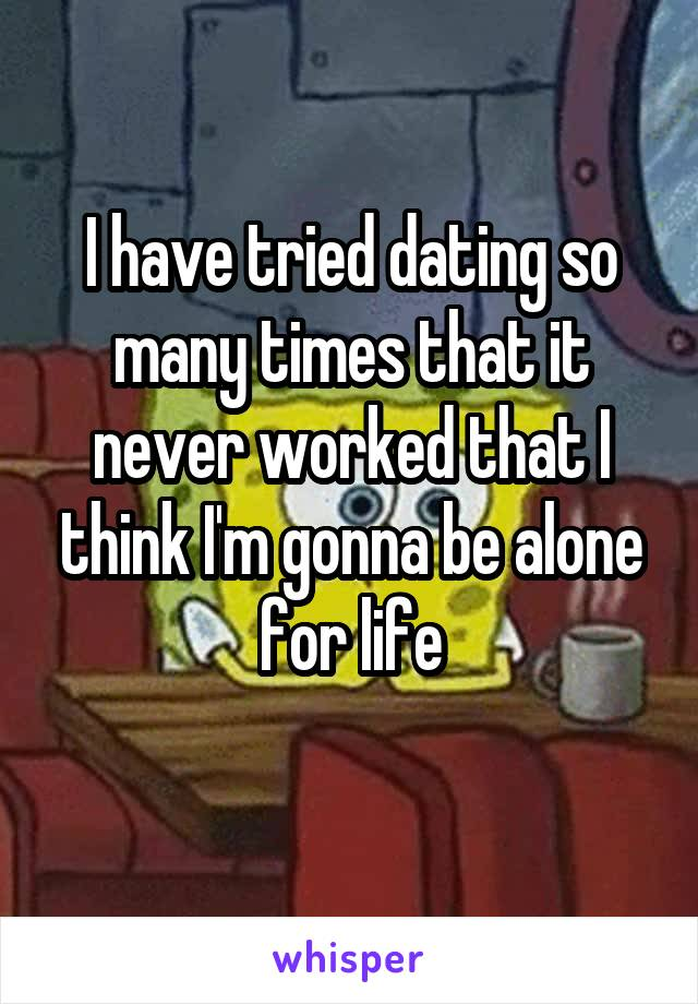 I have tried dating so many times that it never worked that I think I'm gonna be alone for life