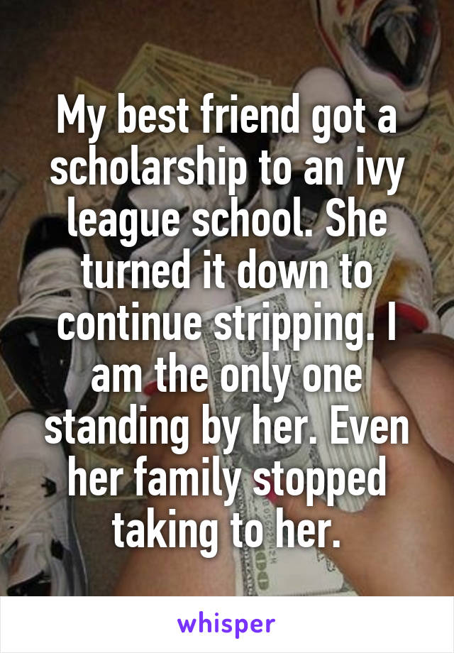 My best friend got a scholarship to an ivy league school. She turned it down to continue stripping. I am the only one standing by her. Even her family stopped taking to her.